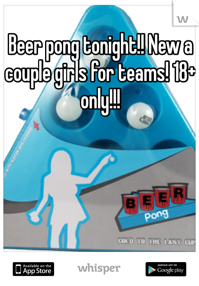 Beer pong tonight!! New a couple girls for teams! 18+ only!!!