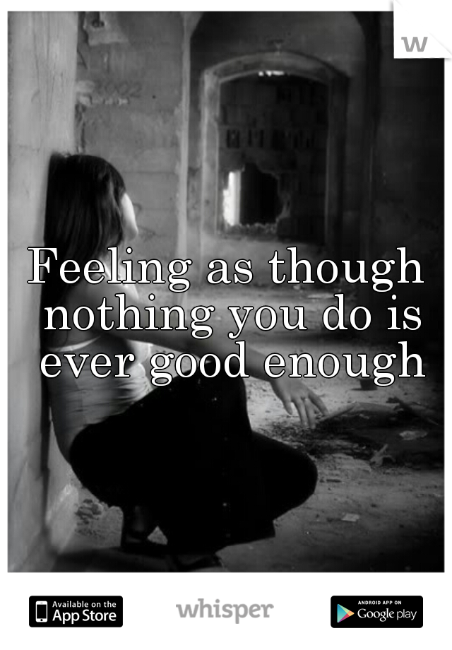 Feeling as though nothing you do is ever good enough