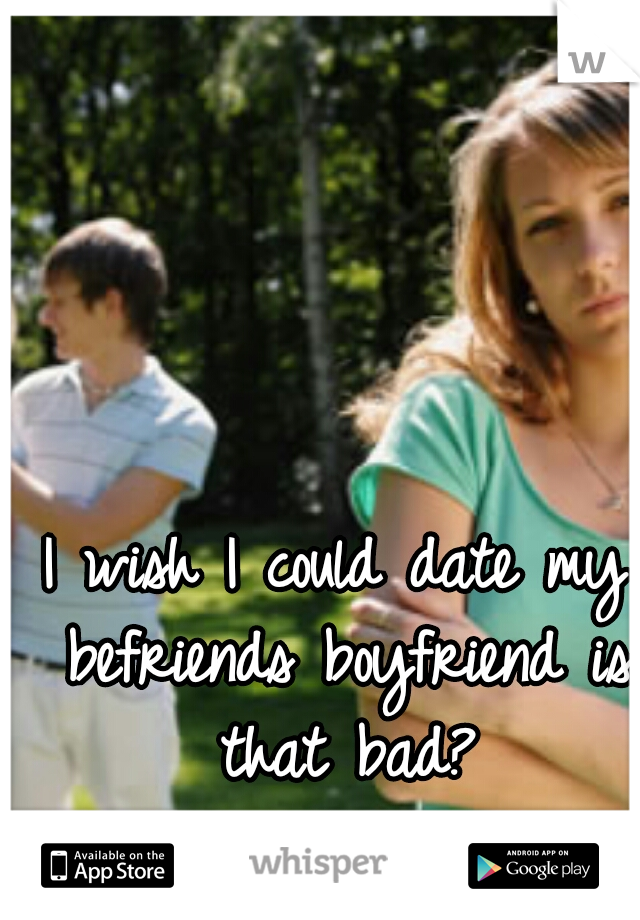 I wish I could date my befriends boyfriend is that bad?