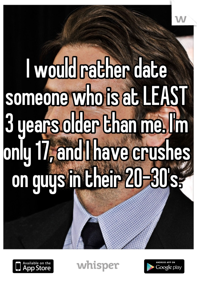 I would rather date someone who is at LEAST 3 years older than me. I'm only 17, and I have crushes on guys in their 20-30's.
