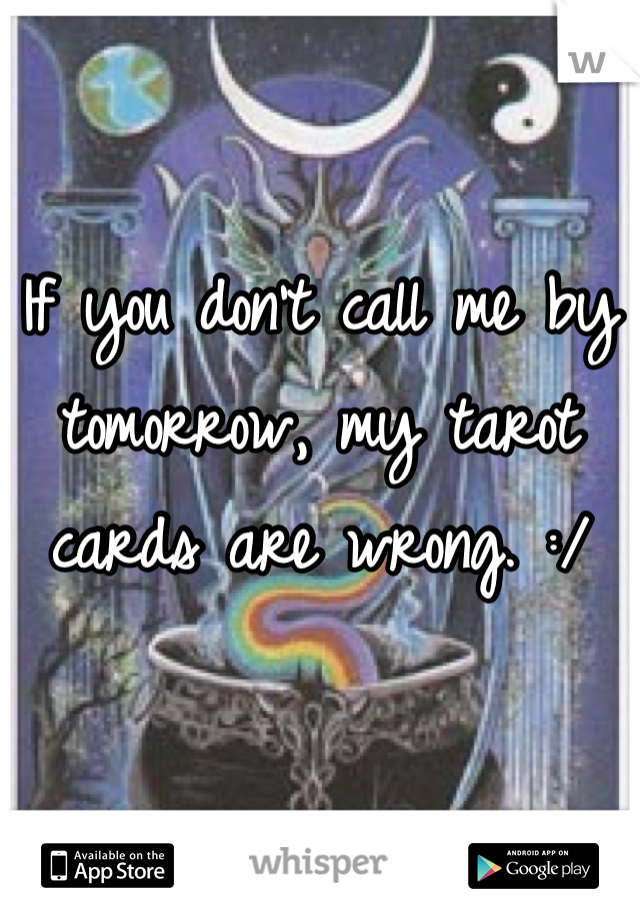 If you don't call me by tomorrow, my tarot cards are wrong. :/