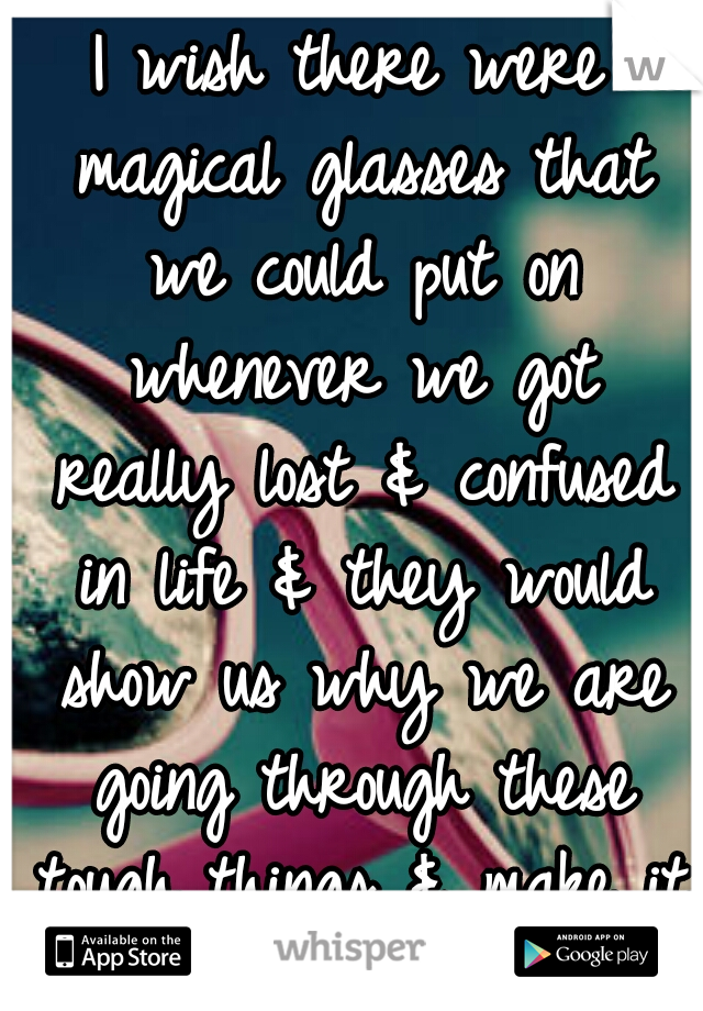 I wish there were magical glasses that we could put on whenever we got really lost & confused in life & they would show us why we are going through these tough things & make it all clear again