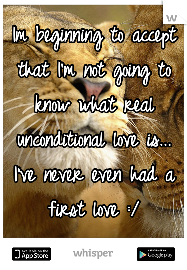 Im beginning to accept that I'm not going to know what real unconditional love is... I've never even had a first love :/