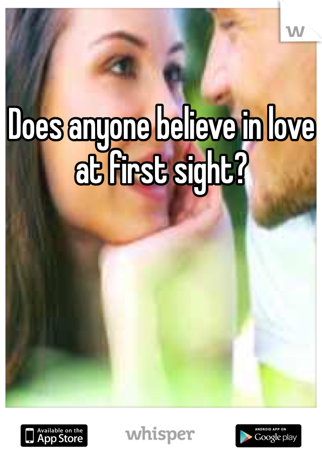 Does anyone believe in love at first sight?