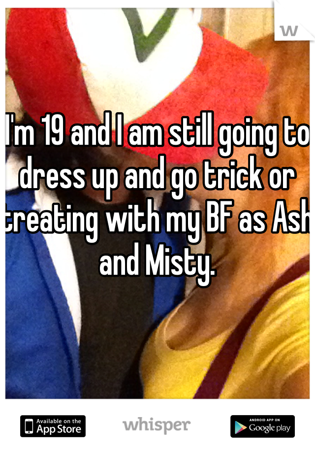 I'm 19 and I am still going to dress up and go trick or treating with my BF as Ash and Misty.