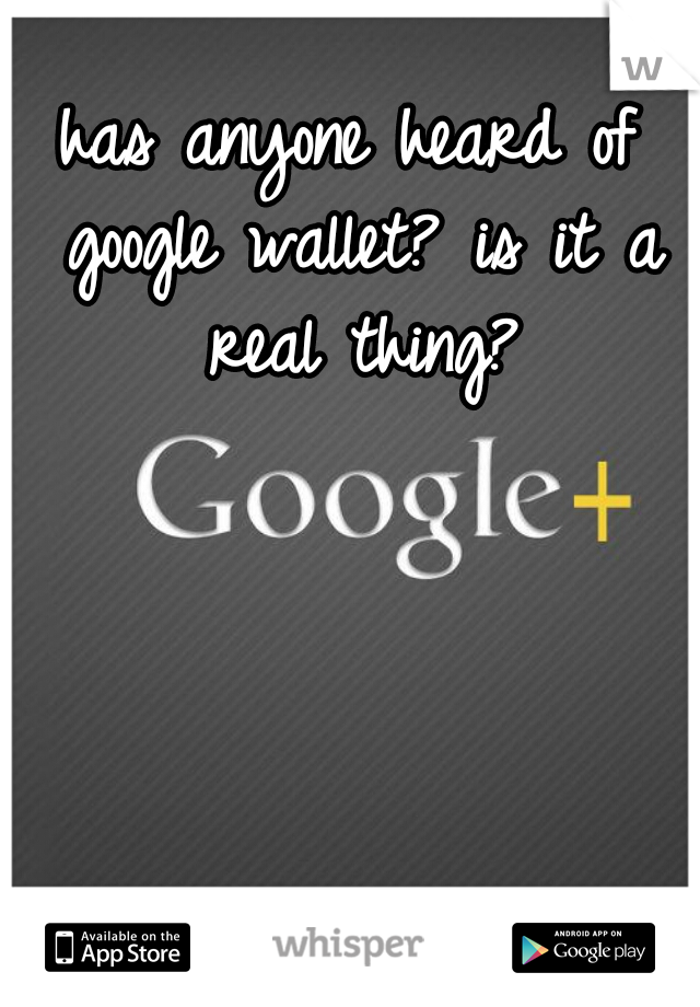 has anyone heard of google wallet? is it a real thing?