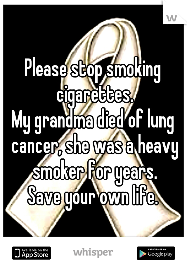 Please stop smoking cigarettes.  My grandma died of lung cancer, she was a heavy smoker for years.  Save your own life.