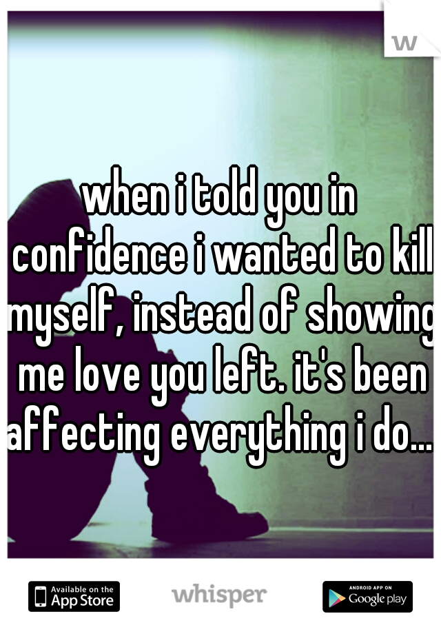 when i told you in confidence i wanted to kill myself, instead of showing me love you left. it's been affecting everything i do....