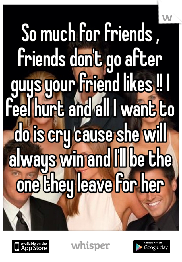 So much for friends , friends don't go after guys your friend likes !! I feel hurt and all I want to do is cry cause she will always win and I'll be the one they leave for her