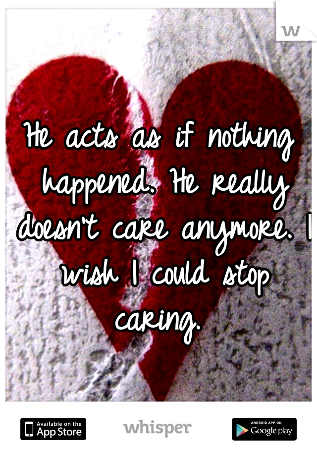 He acts as if nothing happened. He really doesn't care anymore. I wish I could stop caring.