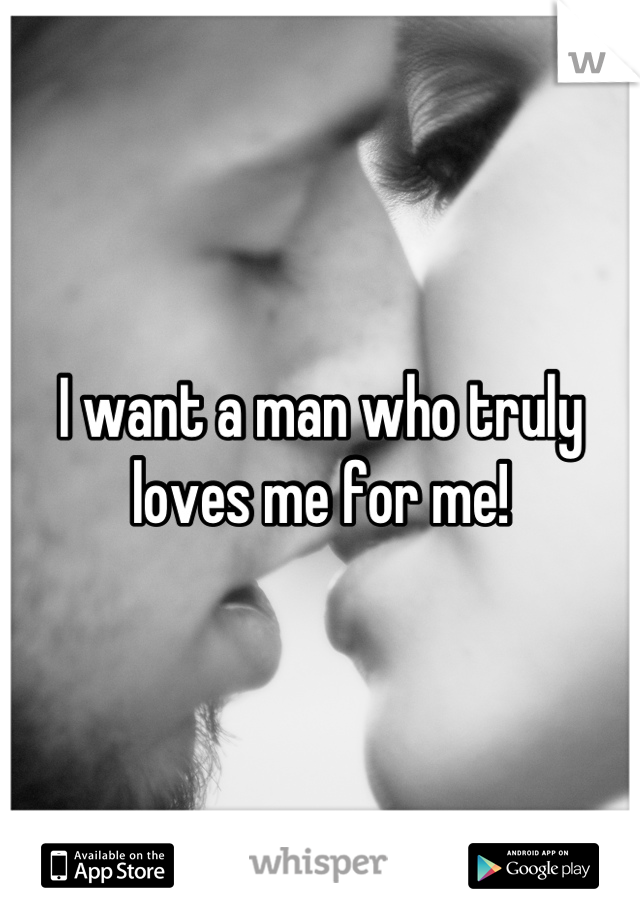 I want a man who truly loves me for me!
