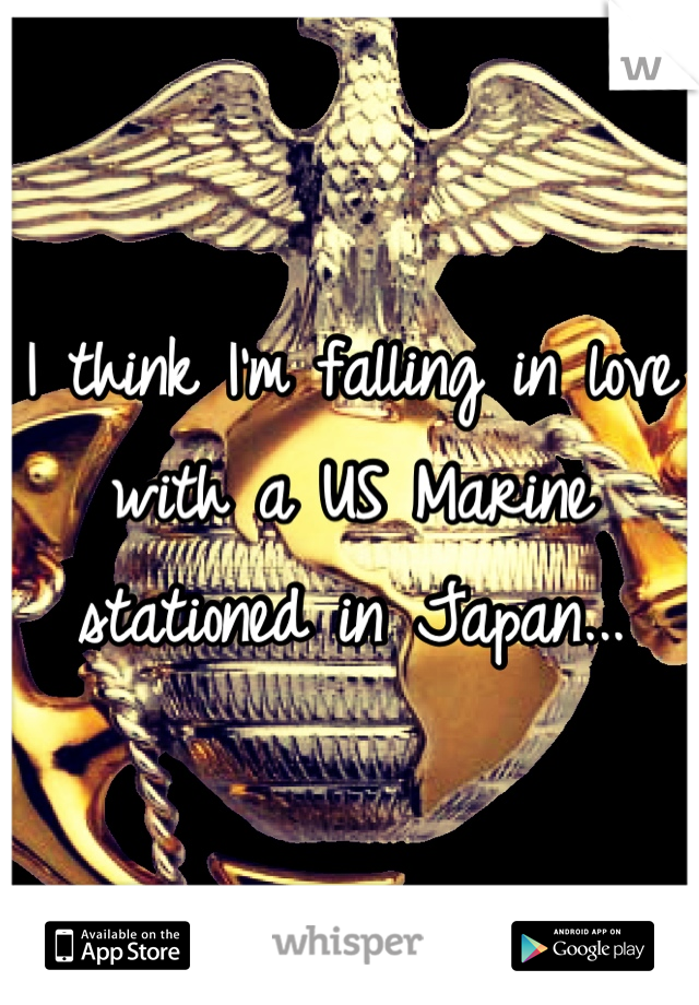 I think I'm falling in love with a US Marine stationed in Japan...