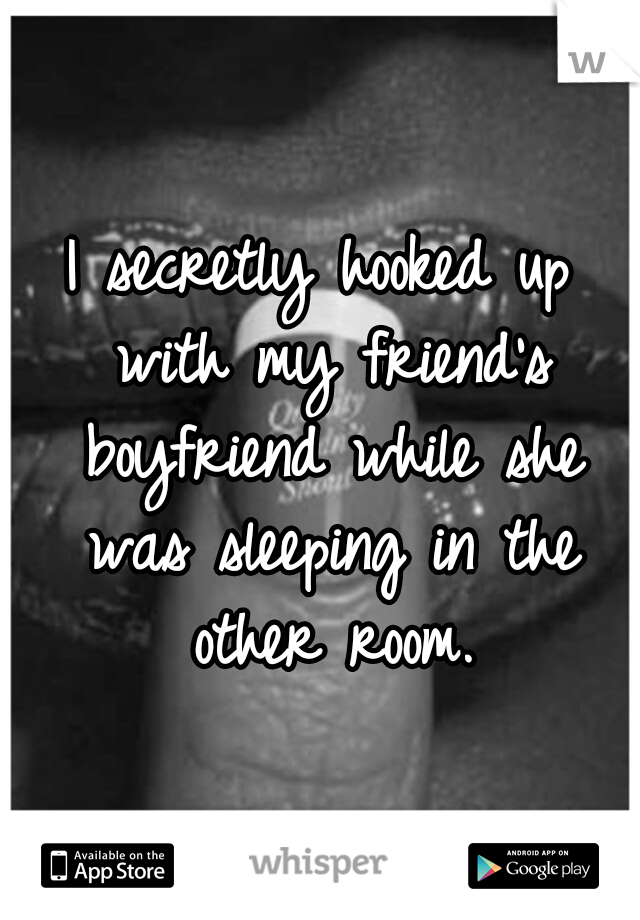I secretly hooked up with my friend's boyfriend while she was sleeping in the other room.