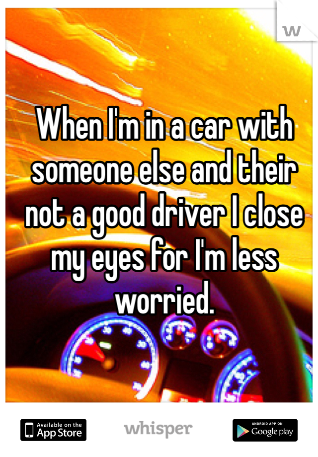 When I'm in a car with someone else and their not a good driver I close my eyes for I'm less worried.