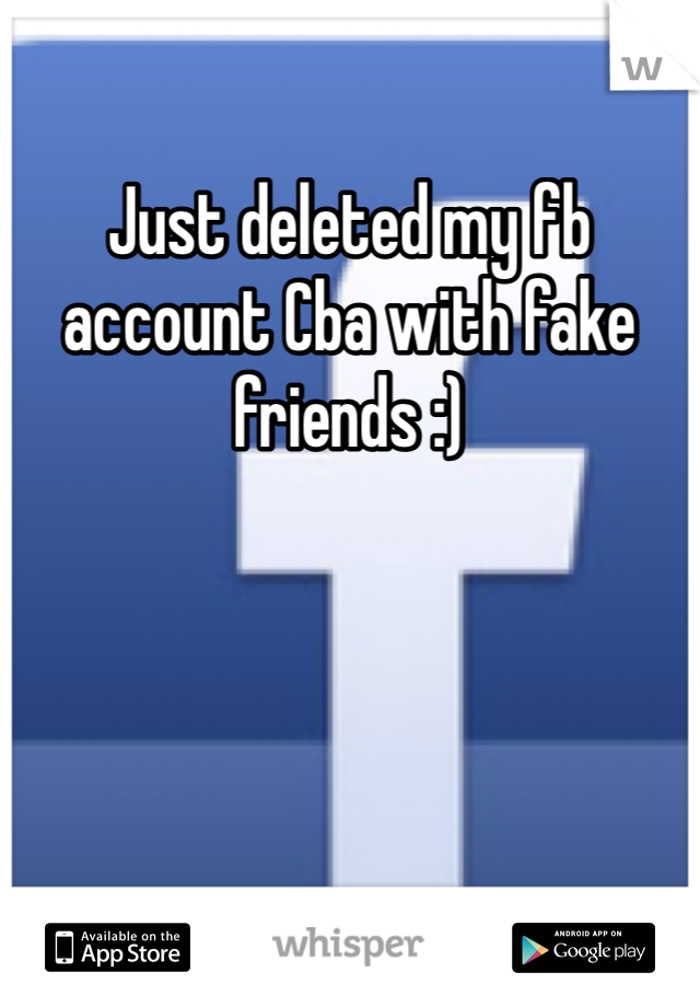 Just deleted my fb account Cba with fake friends :)
