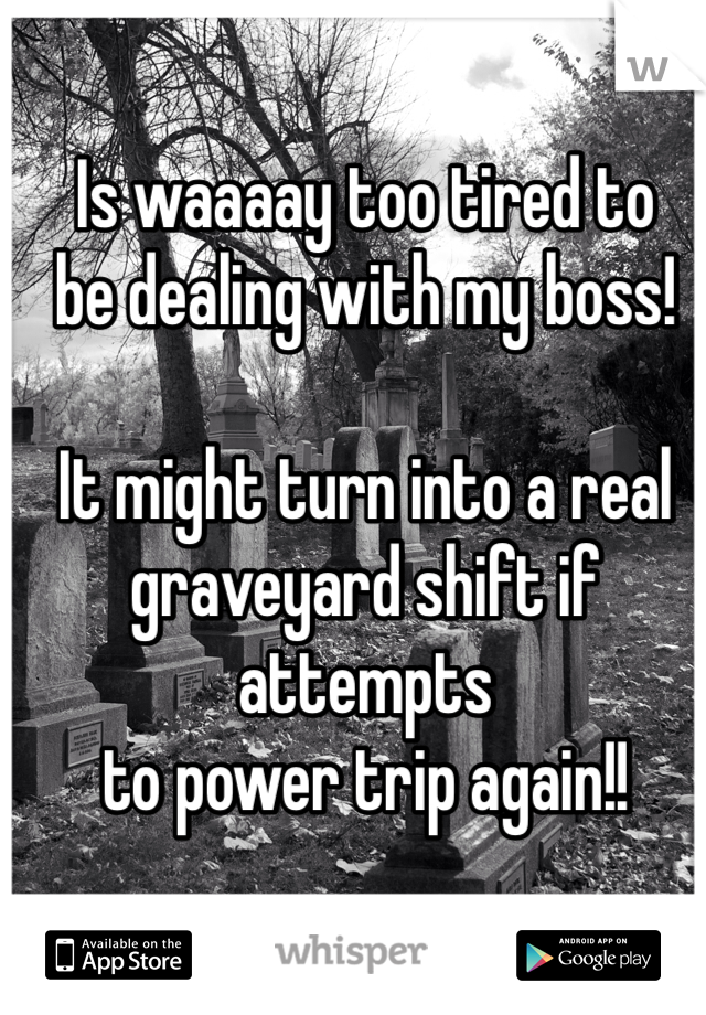 Is waaaay too tired to be dealing with my boss!  It might turn into a real  graveyard shift if attempts to power trip again!!