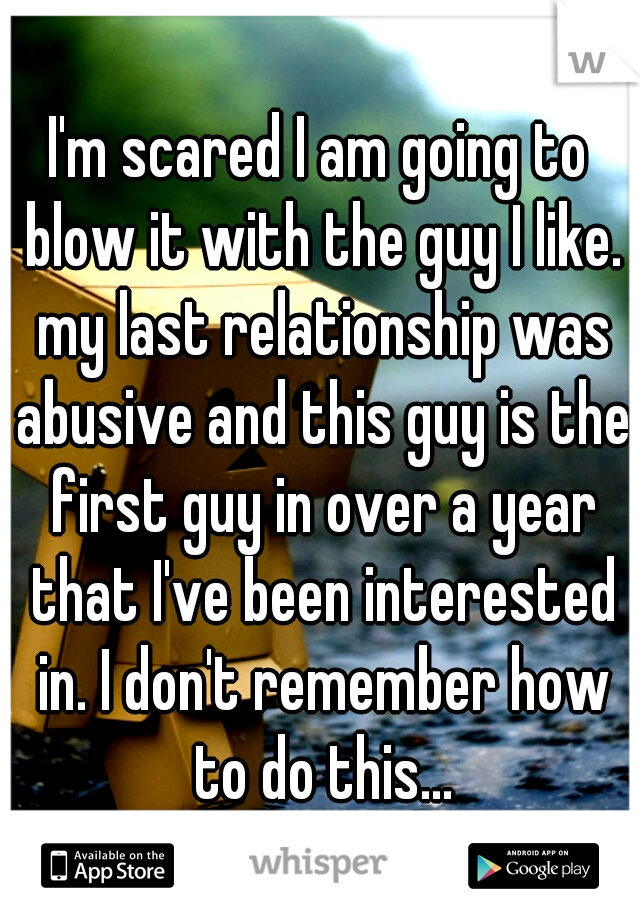 I'm scared I am going to blow it with the guy I like. my last relationship was abusive and this guy is the first guy in over a year that I've been interested in. I don't remember how to do this...