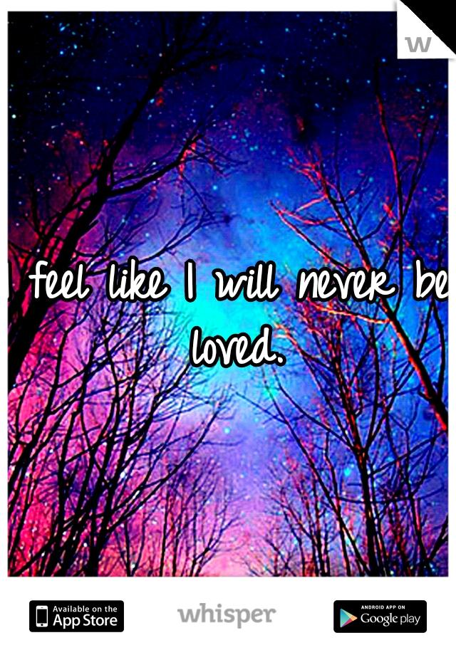 I feel like I will never be loved.