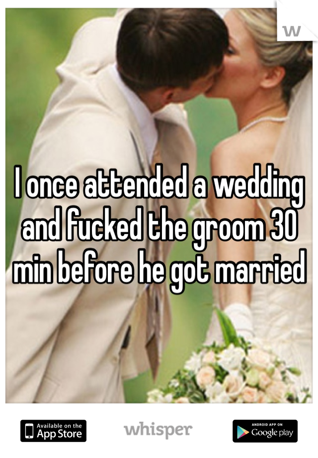 I once attended a wedding and fucked the groom 30 min before he got married