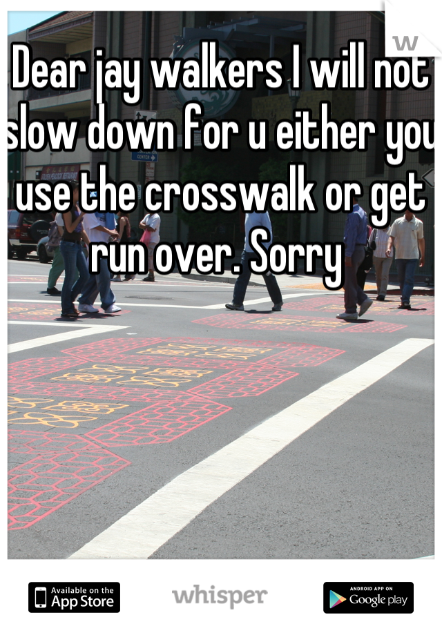 Dear jay walkers I will not slow down for u either you use the crosswalk or get run over. Sorry