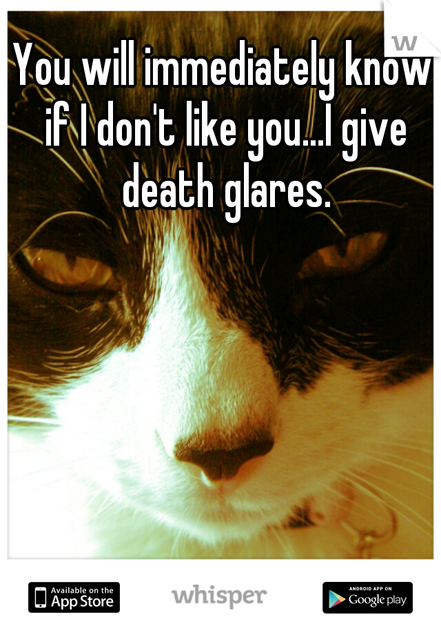 You will immediately know if I don't like you...I give death glares.