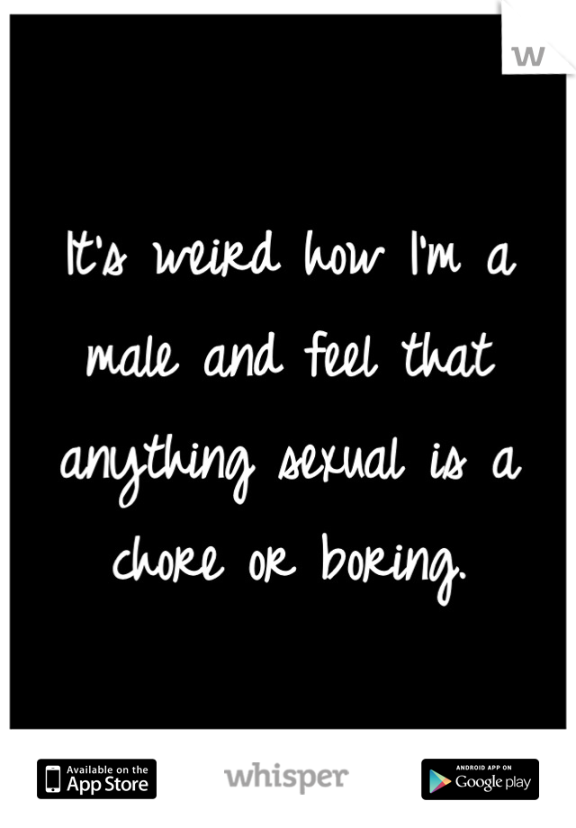 It's weird how I'm a male and feel that anything sexual is a chore or boring.