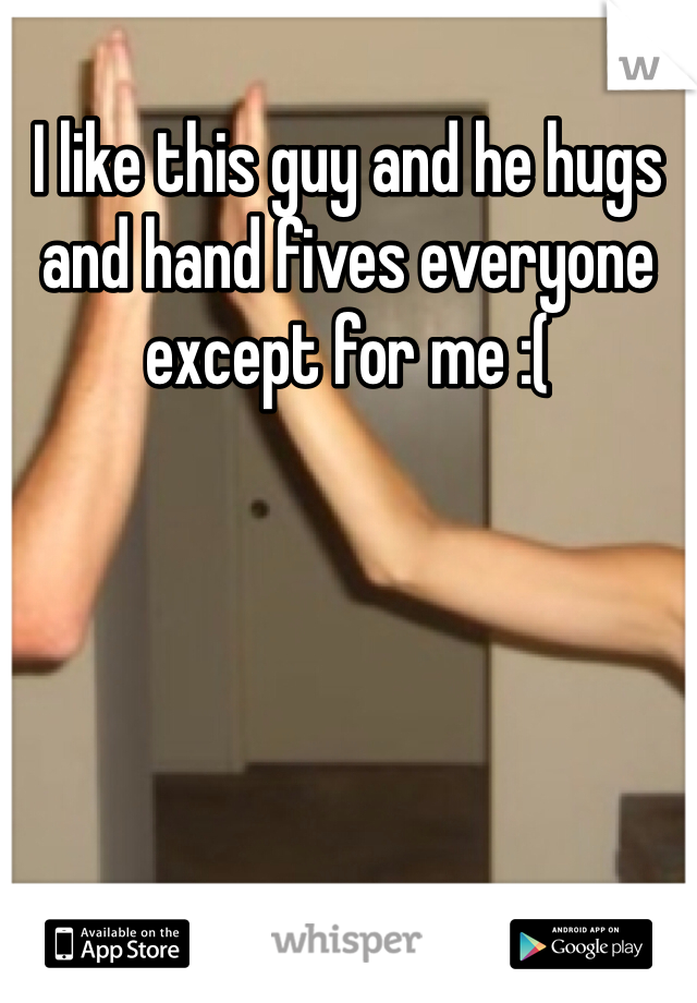 I like this guy and he hugs and hand fives everyone except for me :(