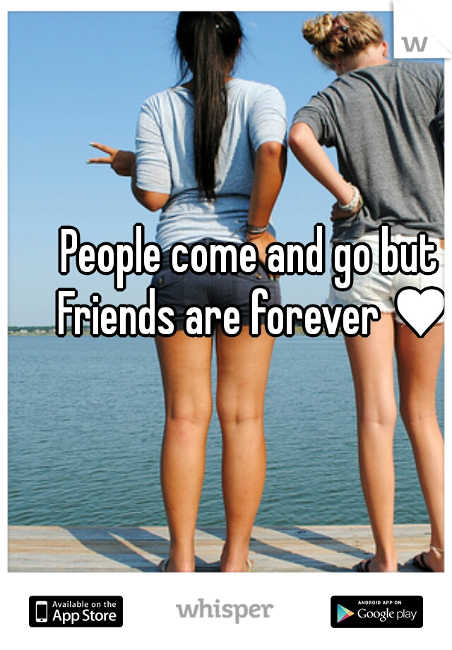 People come and go but  Friends are forever ♥