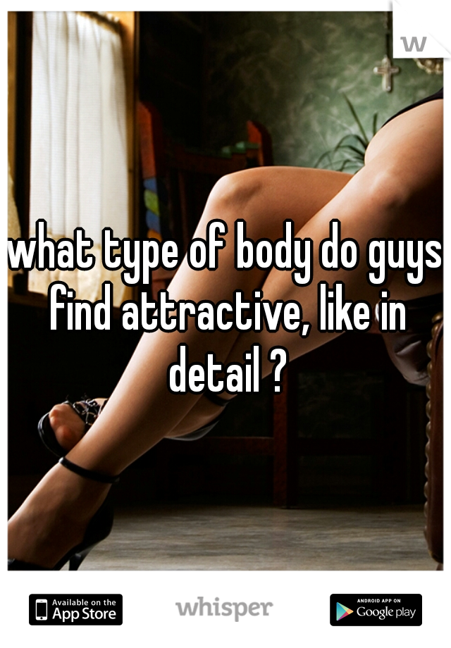 what type of body do guys find attractive, like in detail ?