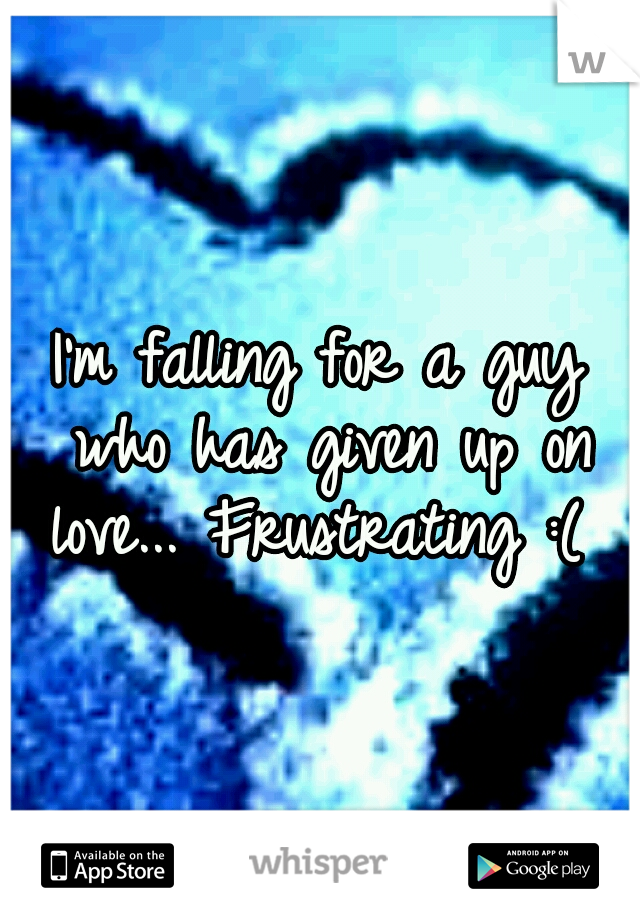 I'm falling for a guy who has given up on love... Frustrating :(
