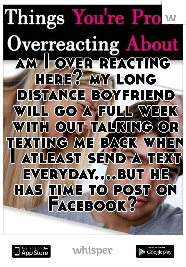 am I over reacting here? my long distance boyfriend will go a full week with out talking or texting me back when I atleast send a text everyday....but he has time to post on Facebook?