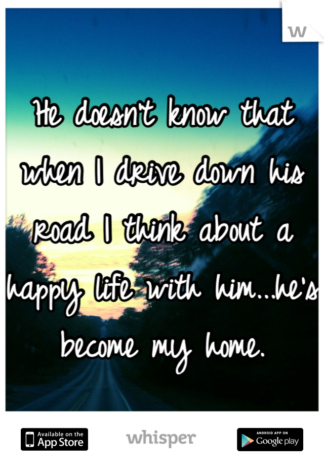 He doesn't know that when I drive down his road I think about a happy life with him...he's become my home.