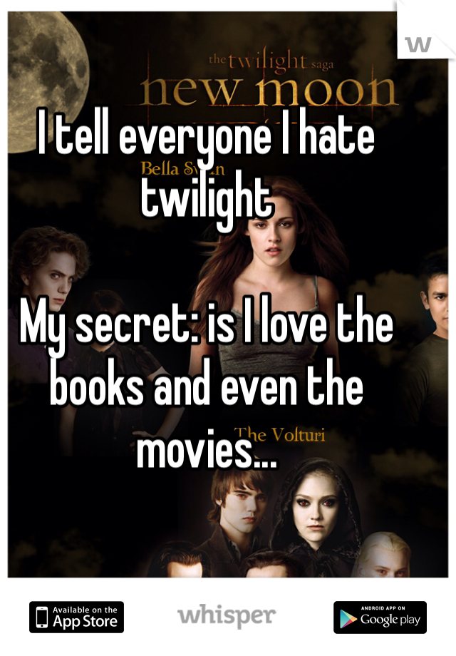 I tell everyone I hate twilight  My secret: is I love the books and even the movies...
