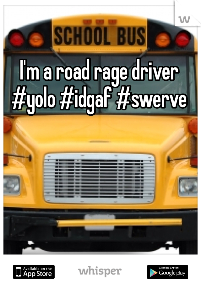 I'm a road rage driver #yolo #idgaf #swerve