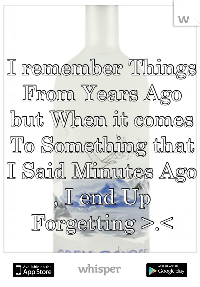 I remember Things From Years Ago but When it comes To Something that I Said Minutes Ago  , I end Up Forgetting >.<