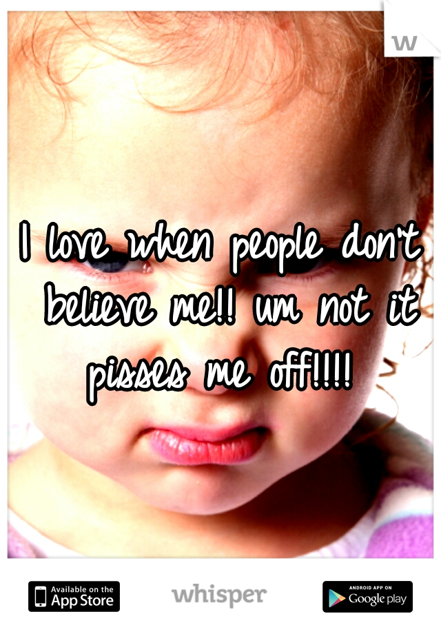 I love when people don't believe me!! um not it pisses me off!!!!