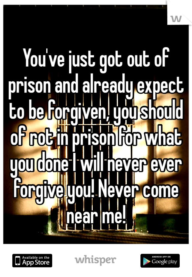 You've just got out of prison and already expect to be forgiven, you should of rot in prison for what you done I will never ever forgive you! Never come near me!