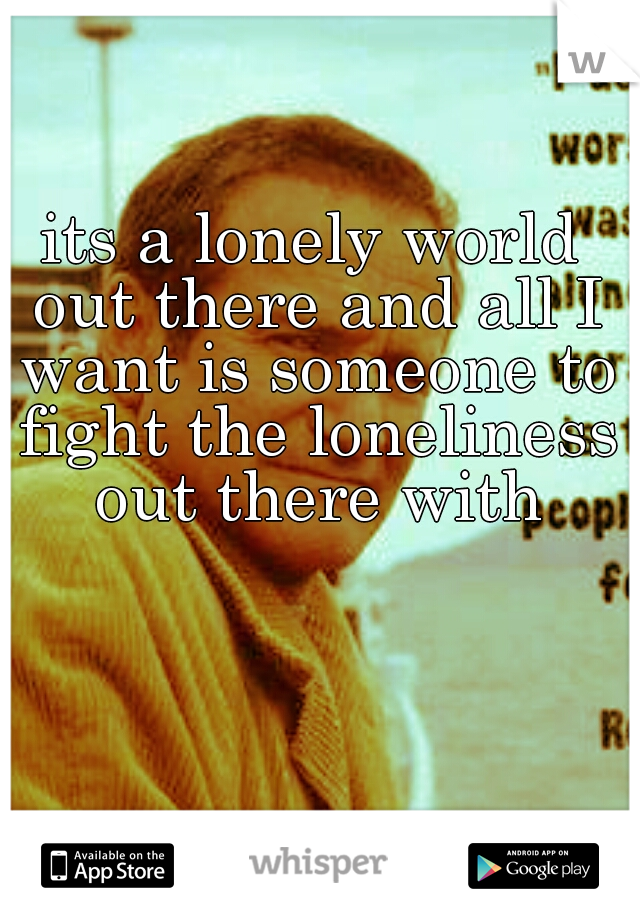 its a lonely world out there and all I want is someone to fight the loneliness out there with