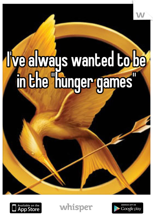 "I've always wanted to be in the ""hunger games"""