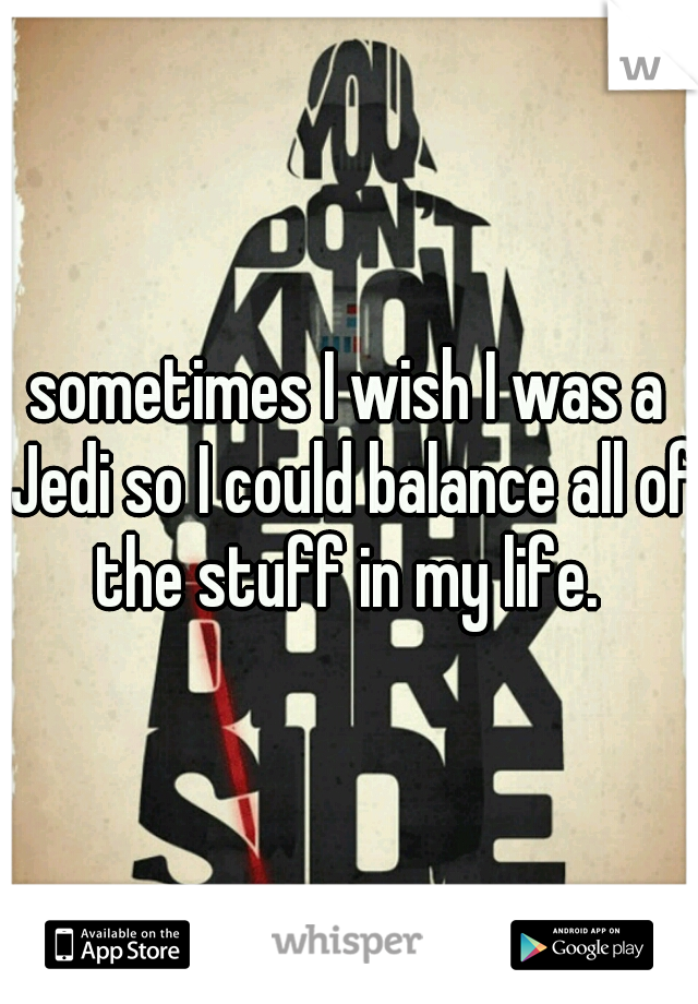 sometimes I wish I was a Jedi so I could balance all of the stuff in my life.