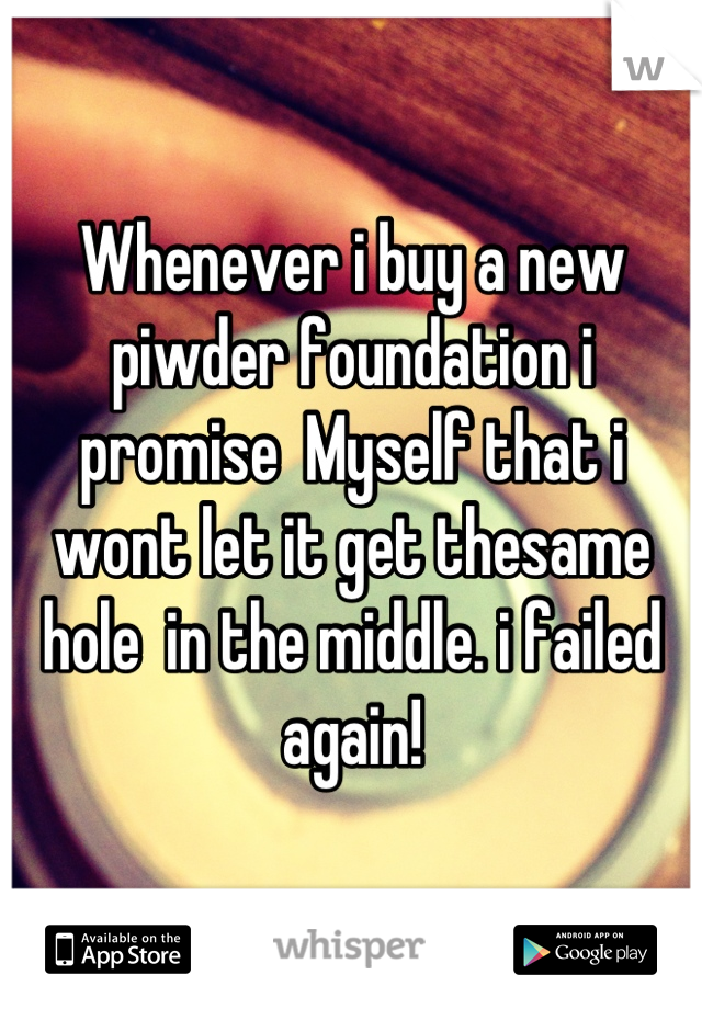 Whenever i buy a new piwder foundation i promise  Myself that i wont let it get thesame hole  in the middle. i failed again!