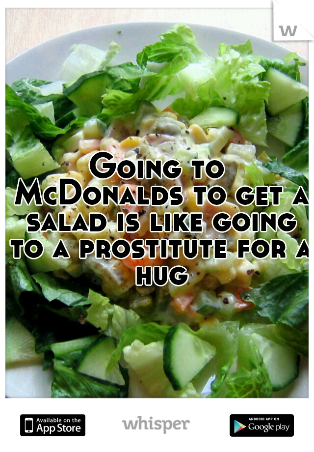 Going to McDonalds to get a salad is like going to a prostitute for a hug