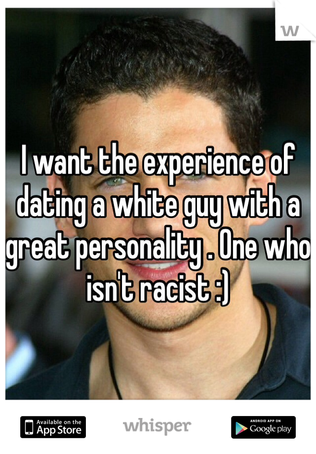 I want the experience of dating a white guy with a great personality . One who isn't racist :)