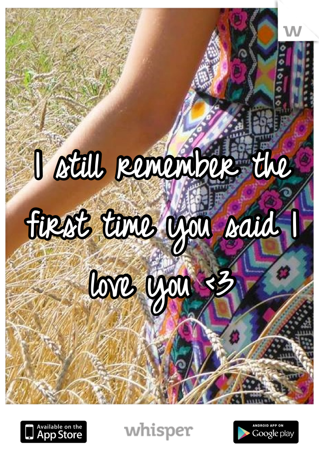I still remember the first time you said I love you <3