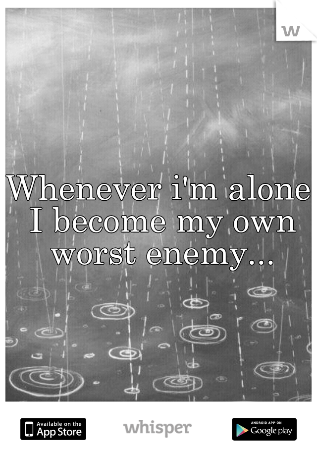 Whenever i'm alone I become my own worst enemy...