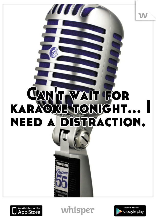 Can't wait for karaoke tonight... I need a distraction.