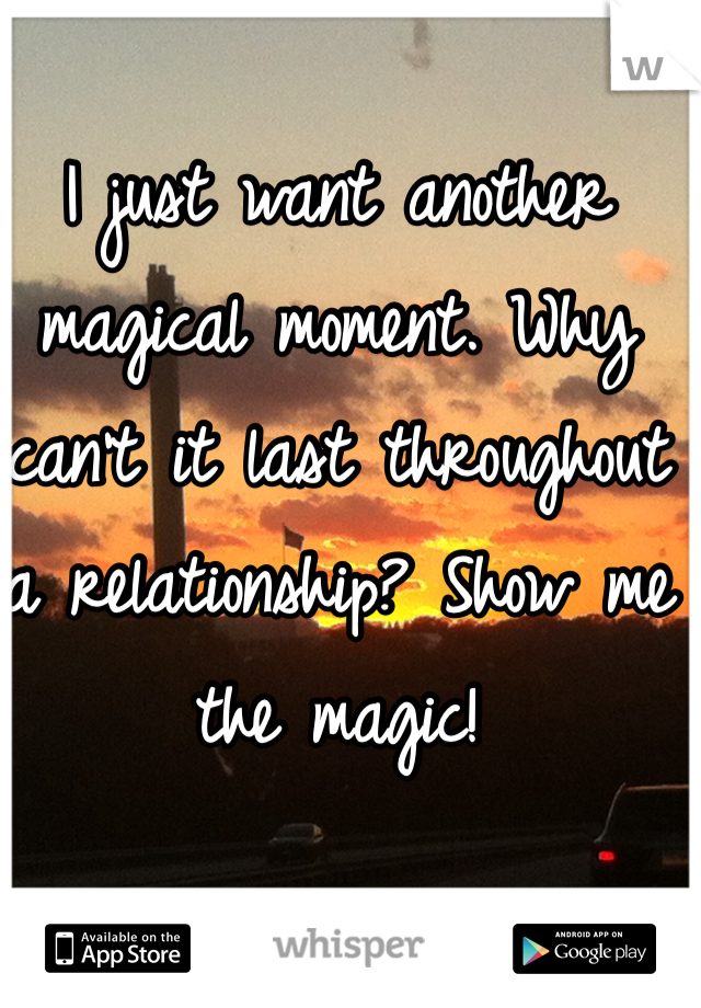 I just want another magical moment. Why can't it last throughout a relationship? Show me the magic!