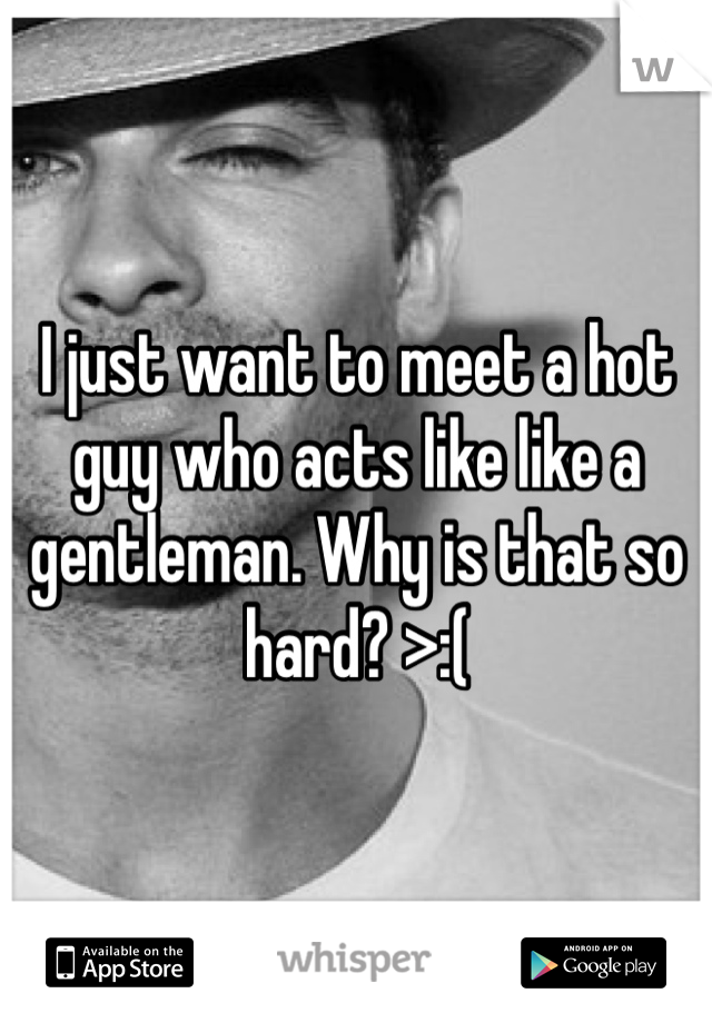 I just want to meet a hot guy who acts like like a gentleman. Why is that so hard? >:(