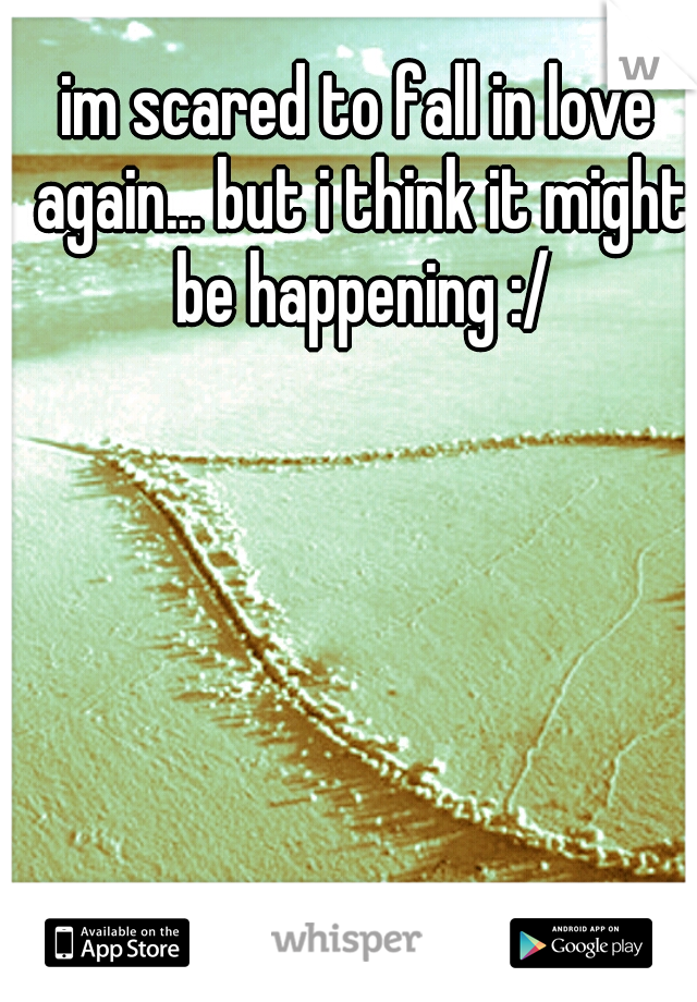 im scared to fall in love again... but i think it might be happening :/