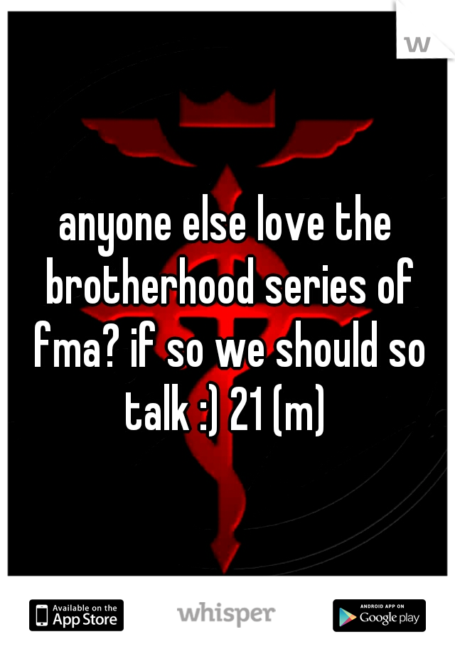 anyone else love the brotherhood series of fma? if so we should so talk :) 21 (m)